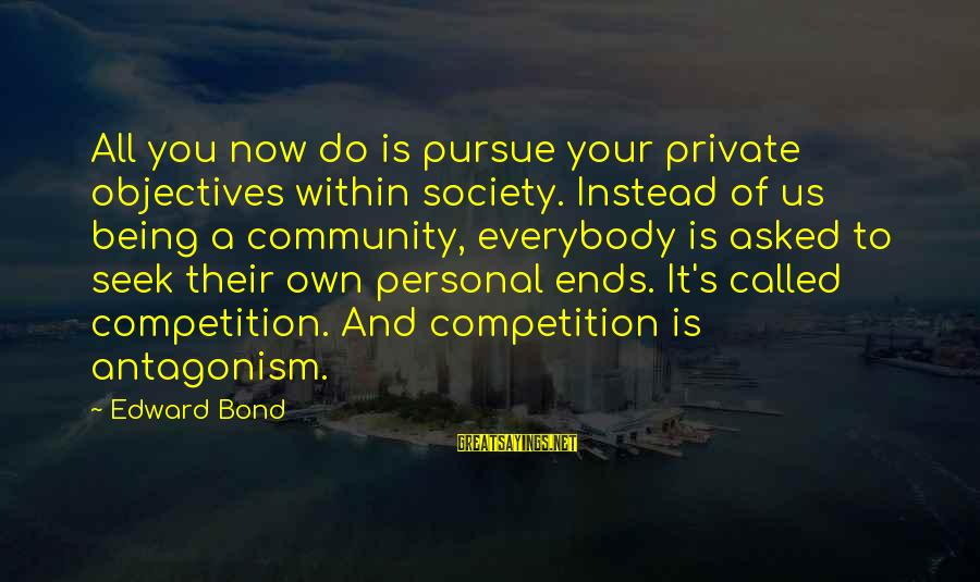 Good Aphorism Sayings By Edward Bond: All you now do is pursue your private objectives within society. Instead of us being
