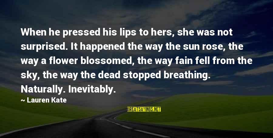 Good Aphorism Sayings By Lauren Kate: When he pressed his lips to hers, she was not surprised. It happened the way