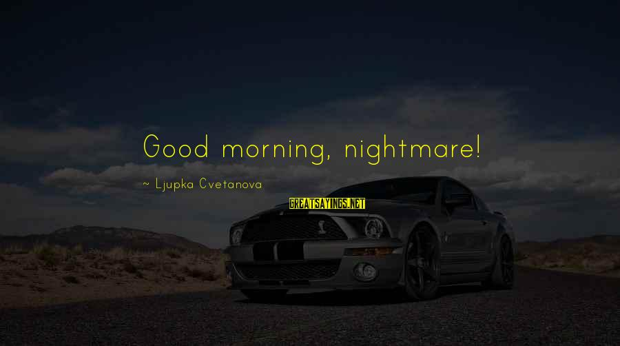 Good Aphorism Sayings By Ljupka Cvetanova: Good morning, nightmare!