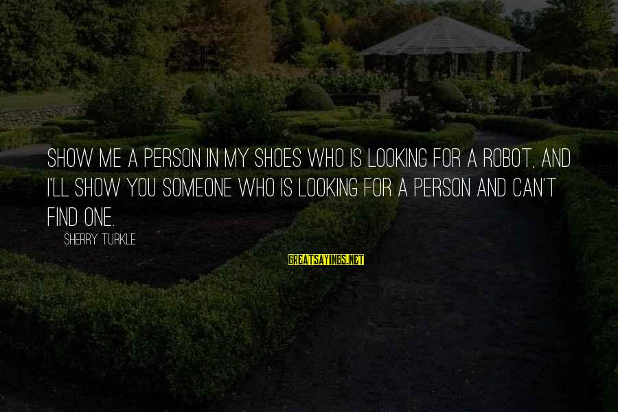 Good Aphorism Sayings By Sherry Turkle: Show me a person in my shoes who is looking for a robot, and I'll