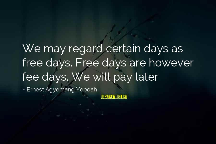 Good Attitude Towards Life Sayings By Ernest Agyemang Yeboah: We may regard certain days as free days. Free days are however fee days. We
