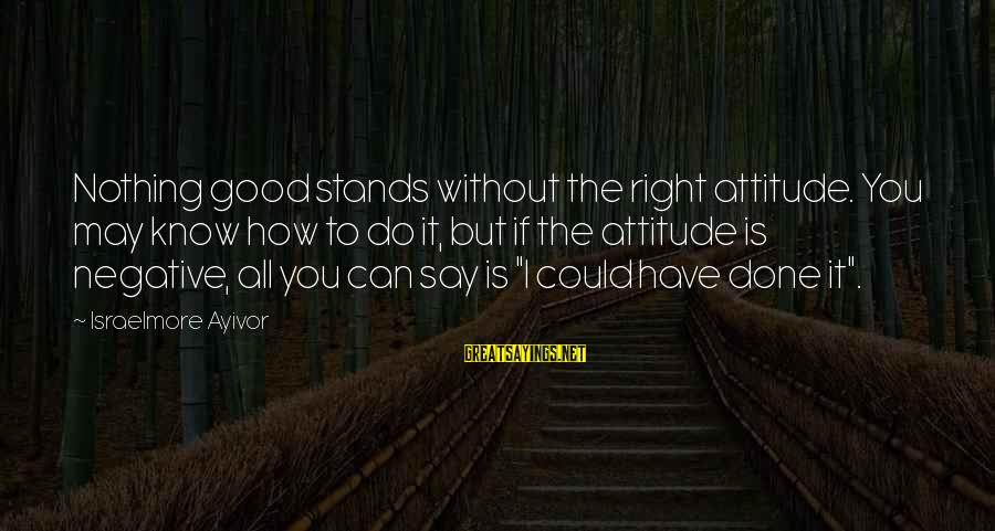 Good Attitude Towards Life Sayings By Israelmore Ayivor: Nothing good stands without the right attitude. You may know how to do it, but