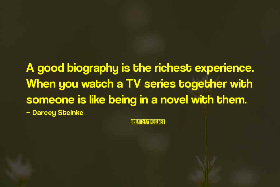 Good Biography Sayings By Darcey Steinke: A good biography is the richest experience. When you watch a TV series together with