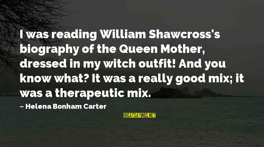 Good Biography Sayings By Helena Bonham Carter: I was reading William Shawcross's biography of the Queen Mother, dressed in my witch outfit!