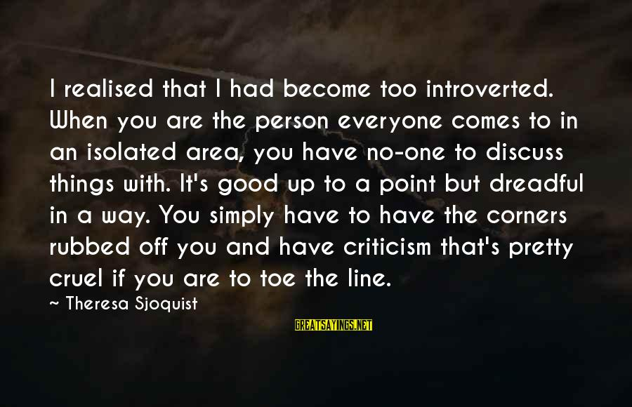 Good Biography Sayings By Theresa Sjoquist: I realised that I had become too introverted. When you are the person everyone comes