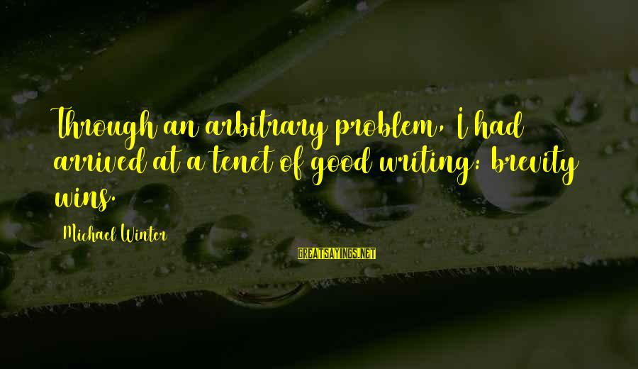 Good Brevity Sayings By Michael Winter: Through an arbitrary problem, I had arrived at a tenet of good writing: brevity wins.