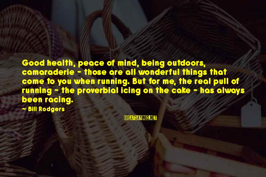Good Camaraderie Sayings By Bill Rodgers: Good health, peace of mind, being outdoors, camaraderie - those are all wonderful things that