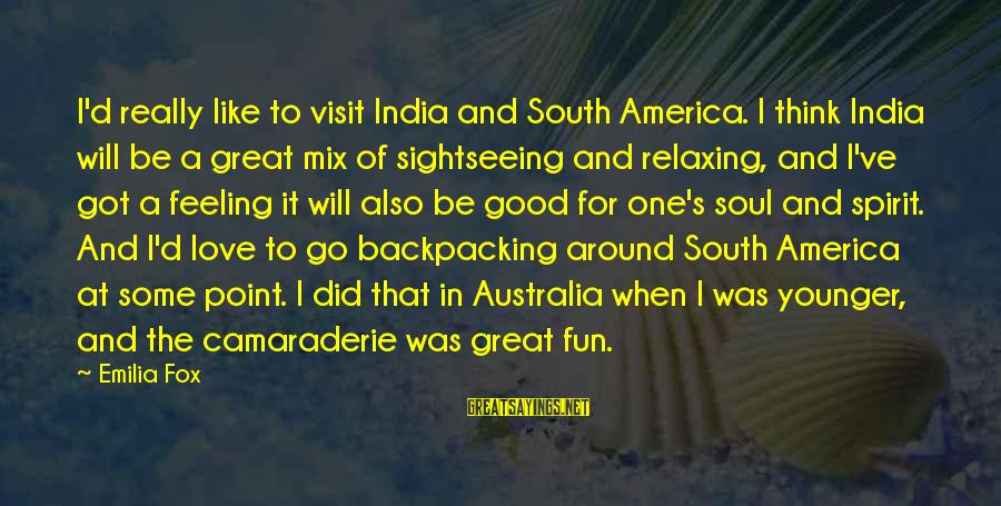 Good Camaraderie Sayings By Emilia Fox: I'd really like to visit India and South America. I think India will be a