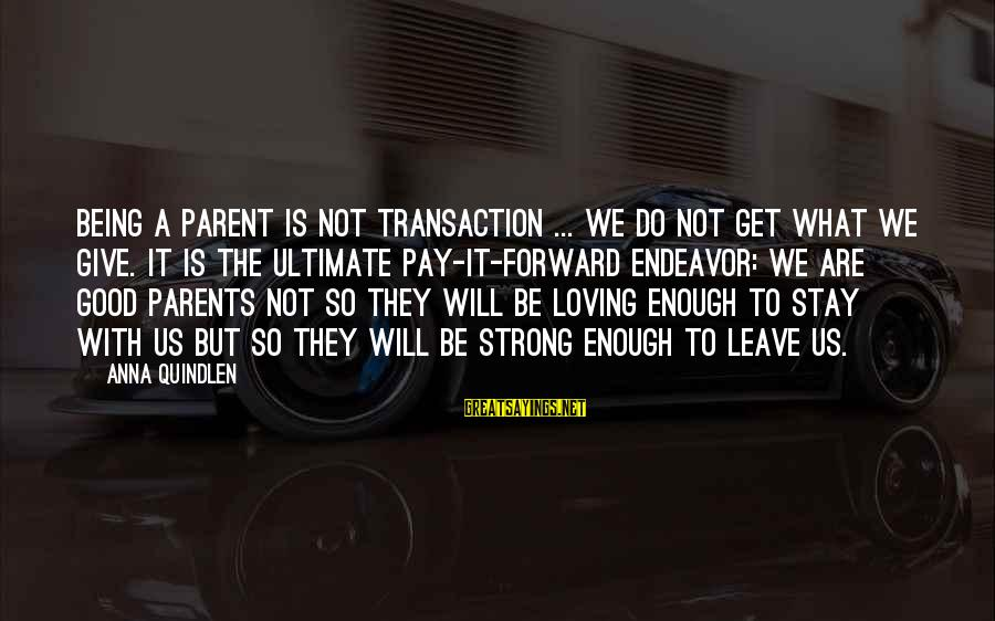 Good Endeavor Sayings By Anna Quindlen: Being a parent is not transaction ... we do not get what we give. It