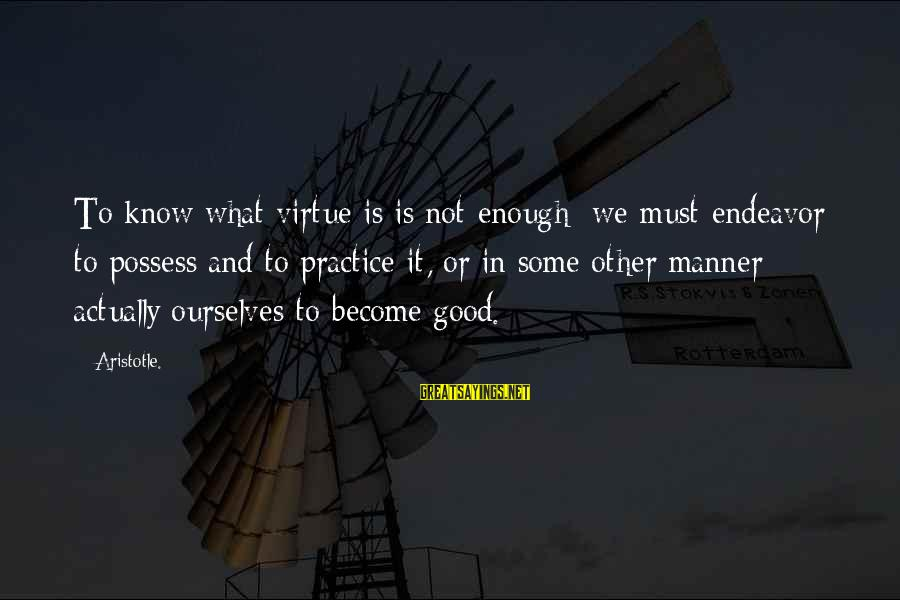 Good Endeavor Sayings By Aristotle.: To know what virtue is is not enough; we must endeavor to possess and to