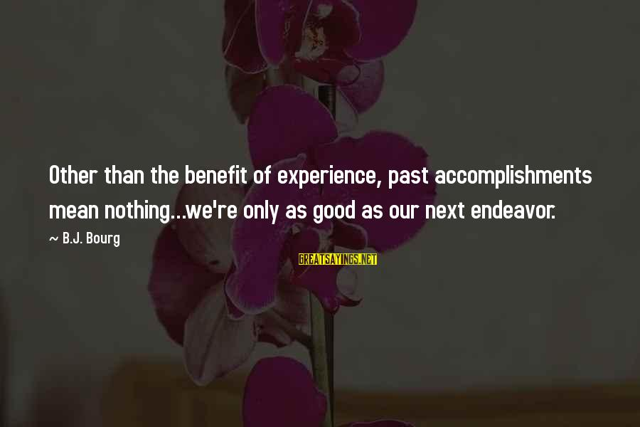 Good Endeavor Sayings By B.J. Bourg: Other than the benefit of experience, past accomplishments mean nothing...we're only as good as our