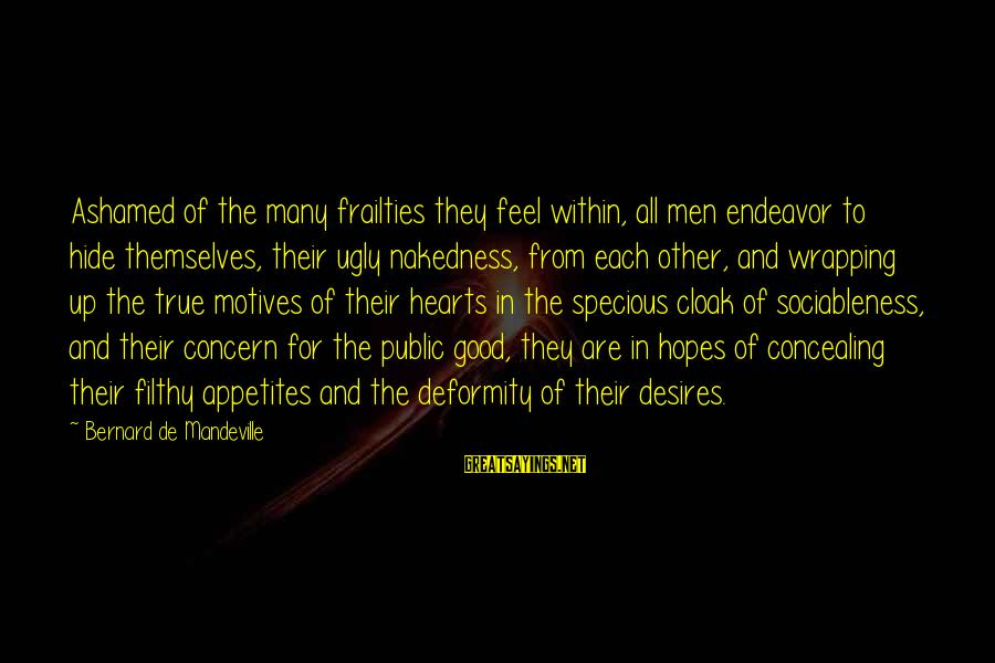 Good Endeavor Sayings By Bernard De Mandeville: Ashamed of the many frailties they feel within, all men endeavor to hide themselves, their