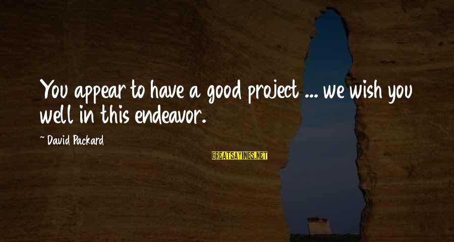Good Endeavor Sayings By David Packard: You appear to have a good project ... we wish you well in this endeavor.