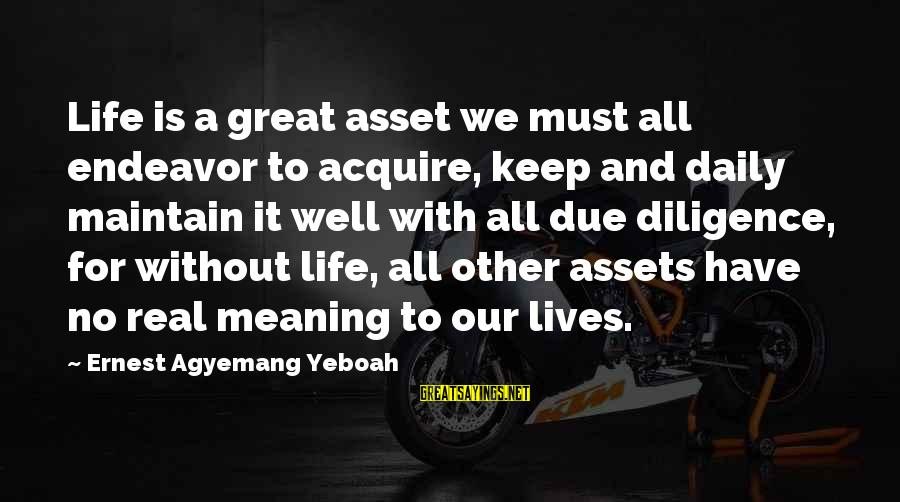 Good Endeavor Sayings By Ernest Agyemang Yeboah: Life is a great asset we must all endeavor to acquire, keep and daily maintain