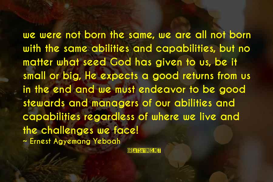 Good Endeavor Sayings By Ernest Agyemang Yeboah: we were not born the same, we are all not born with the same abilities