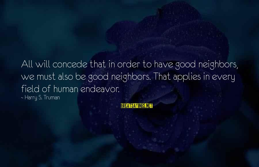 Good Endeavor Sayings By Harry S. Truman: All will concede that in order to have good neighbors, we must also be good
