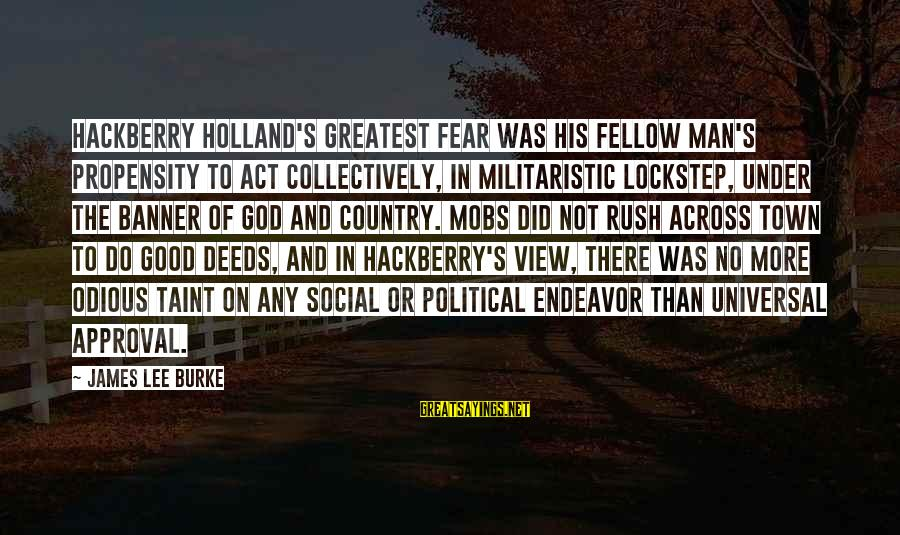 Good Endeavor Sayings By James Lee Burke: Hackberry Holland's greatest fear was his fellow man's propensity to act collectively, in militaristic lockstep,