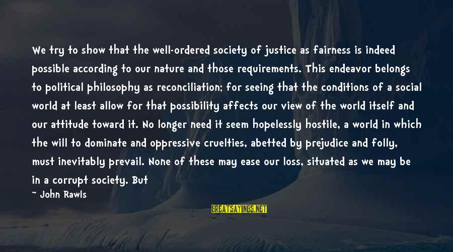 Good Endeavor Sayings By John Rawls: We try to show that the well-ordered society of justice as fairness is indeed possible