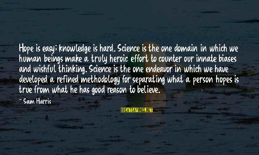 Good Endeavor Sayings By Sam Harris: Hope is easy; knowledge is hard. Science is the one domain in which we human