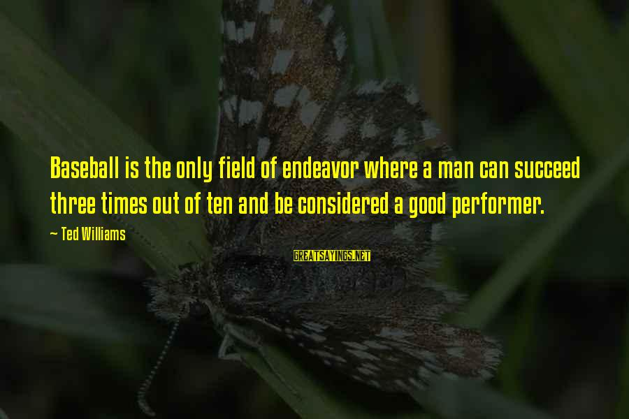 Good Endeavor Sayings By Ted Williams: Baseball is the only field of endeavor where a man can succeed three times out