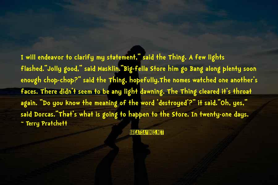 """Good Endeavor Sayings By Terry Pratchett: I will endeavor to clarify my statement,"""" said the Thing. A few lights flashed.""""Jolly good,"""""""