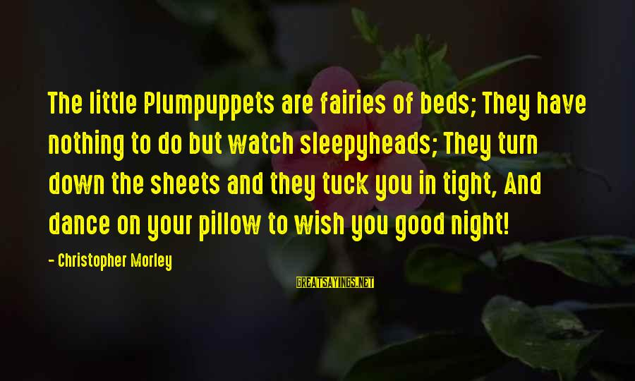 Good Fairies Sayings By Christopher Morley: The little Plumpuppets are fairies of beds; They have nothing to do but watch sleepyheads;