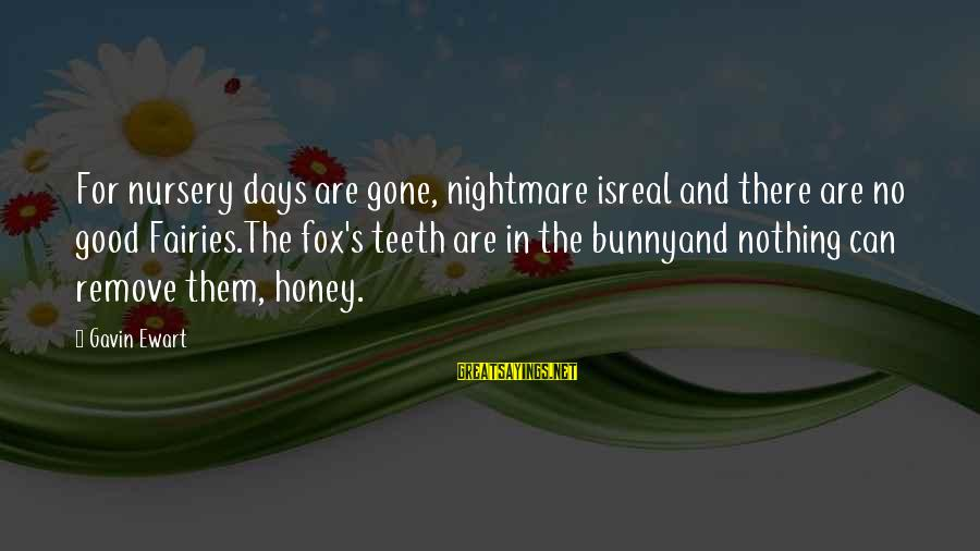 Good Fairies Sayings By Gavin Ewart: For nursery days are gone, nightmare isreal and there are no good Fairies.The fox's teeth