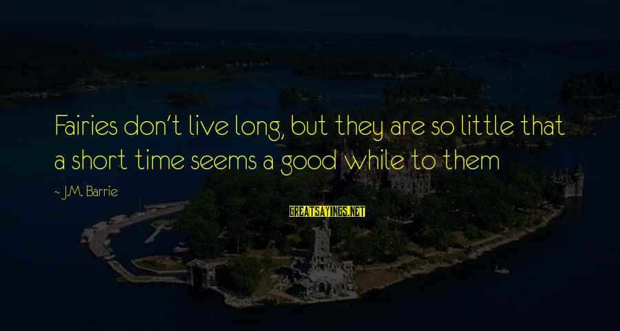 Good Fairies Sayings By J.M. Barrie: Fairies don't live long, but they are so little that a short time seems a