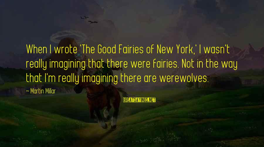 Good Fairies Sayings By Martin Millar: When I wrote 'The Good Fairies of New York,' I wasn't really imagining that there