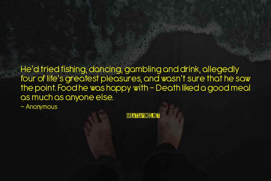 Good Food And Drink Sayings By Anonymous: He'd tried fishing, dancing, gambling and drink, allegedly four of life's greatest pleasures, and wasn't