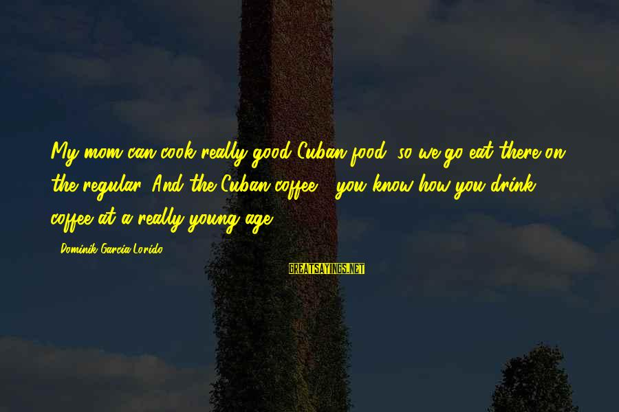 Good Food And Drink Sayings By Dominik Garcia-Lorido: My mom can cook really good Cuban food, so we go eat there on the