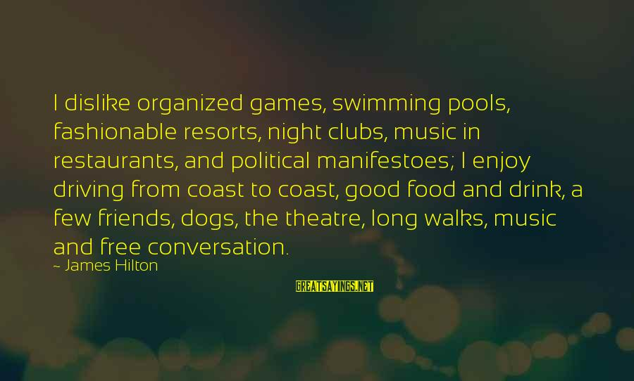 Good Food And Drink Sayings By James Hilton: I dislike organized games, swimming pools, fashionable resorts, night clubs, music in restaurants, and political