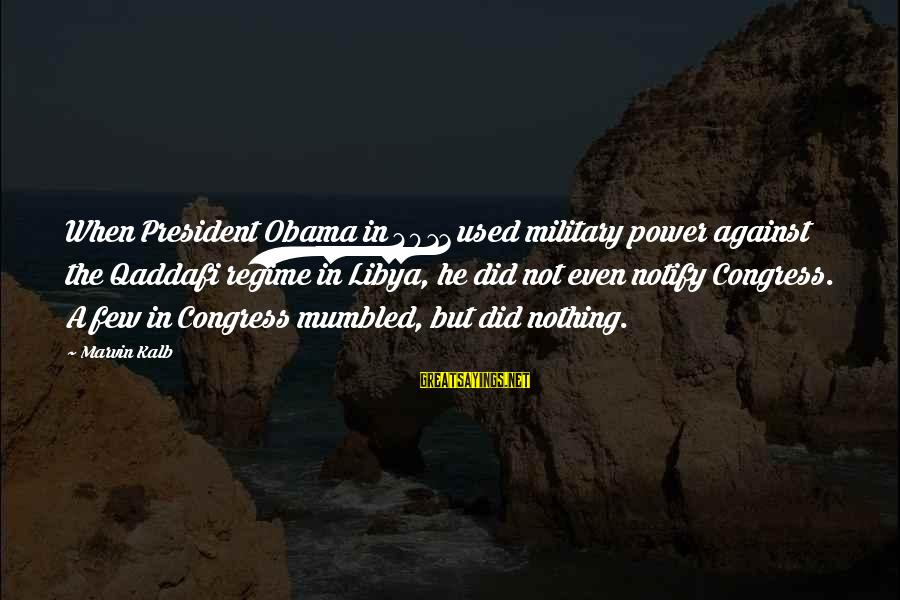 Good Food And Drink Sayings By Marvin Kalb: When President Obama in 2011 used military power against the Qaddafi regime in Libya, he