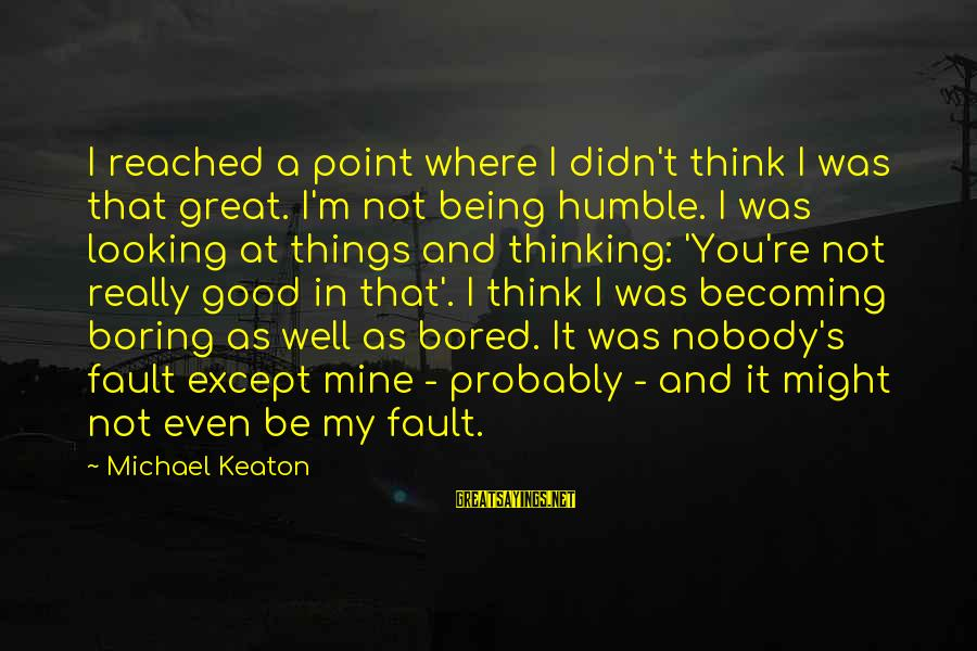 Good Food And Drink Sayings By Michael Keaton: I reached a point where I didn't think I was that great. I'm not being