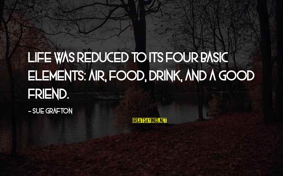 Good Food And Drink Sayings By Sue Grafton: Life was reduced to its four basic elements: air, food, drink, and a good friend.