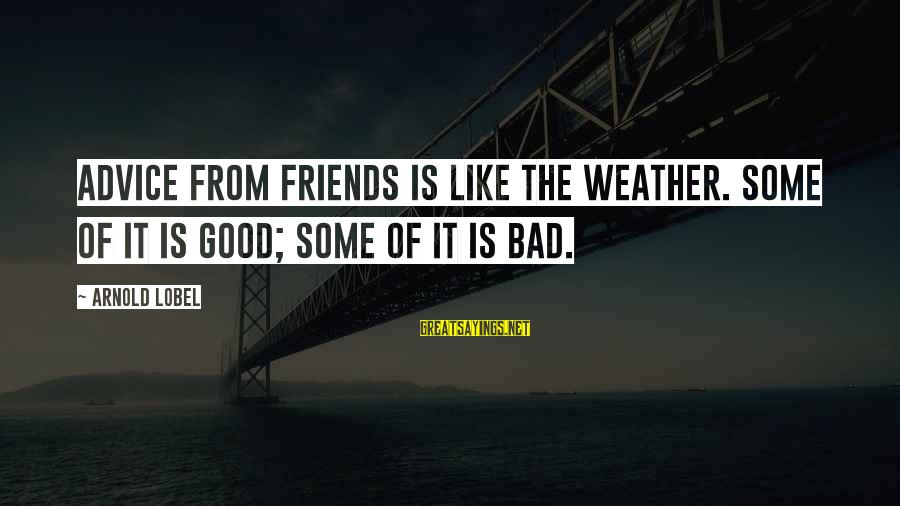 Good Friends Good Sayings By Arnold Lobel: Advice from friends is like the weather. Some of it is good; some of it
