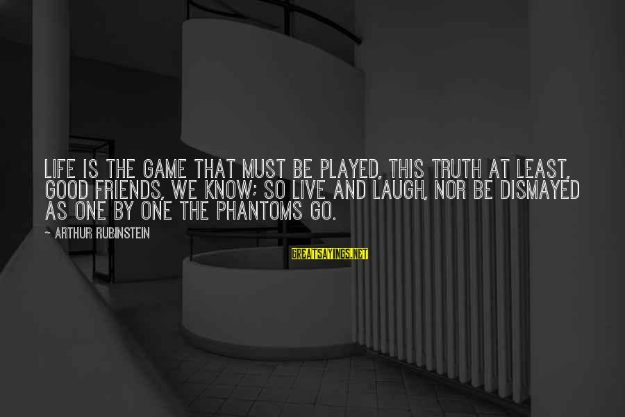 Good Friends Good Sayings By Arthur Rubinstein: Life is the game that must be played, this truth at least, good friends, we