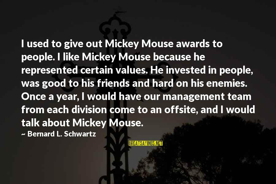 Good Friends Good Sayings By Bernard L. Schwartz: I used to give out Mickey Mouse awards to people. I like Mickey Mouse because
