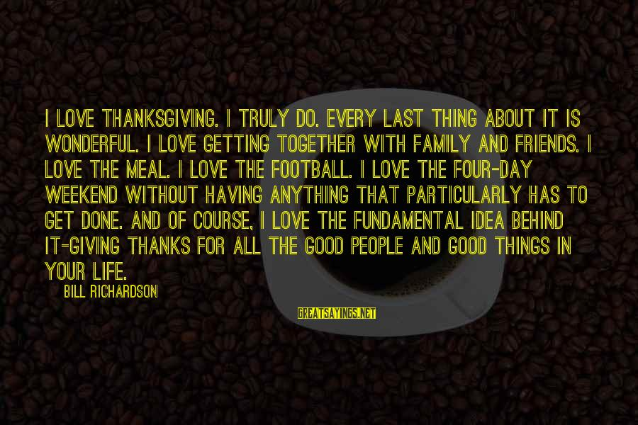 Good Friends Good Sayings By Bill Richardson: I love Thanksgiving. I truly do. Every last thing about it is wonderful. I love