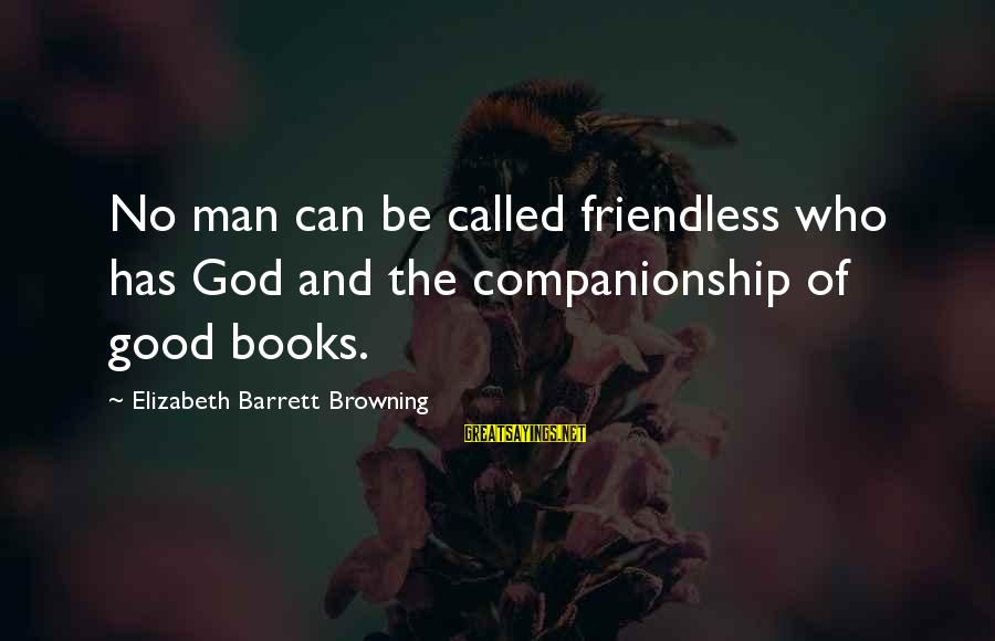 Good Friends Good Sayings By Elizabeth Barrett Browning: No man can be called friendless who has God and the companionship of good books.