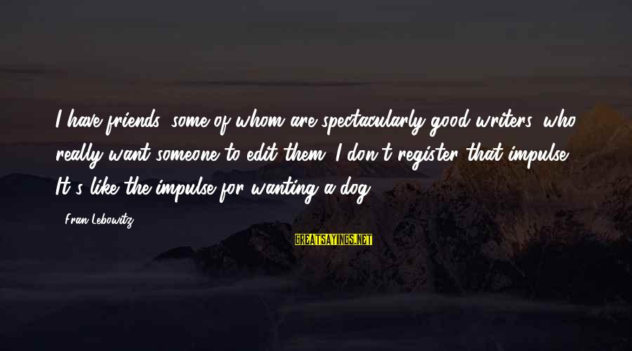 Good Friends Good Sayings By Fran Lebowitz: I have friends, some of whom are spectacularly good writers, who really want someone to