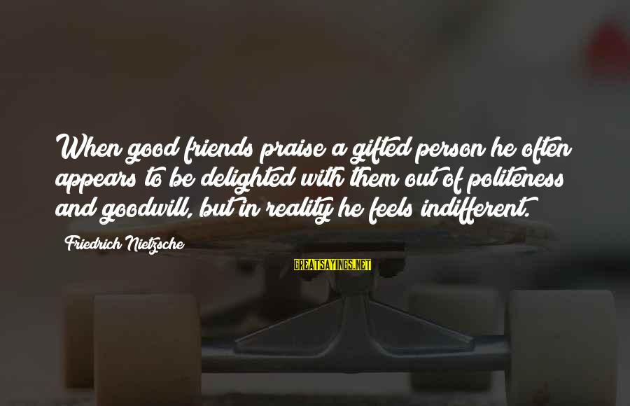Good Friends Good Sayings By Friedrich Nietzsche: When good friends praise a gifted person he often appears to be delighted with them
