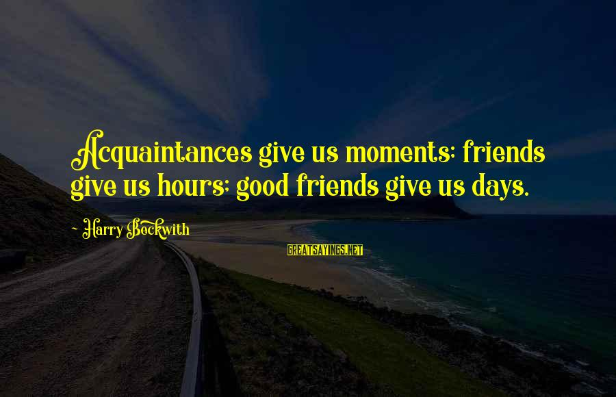 Good Friends Good Sayings By Harry Beckwith: Acquaintances give us moments; friends give us hours; good friends give us days.