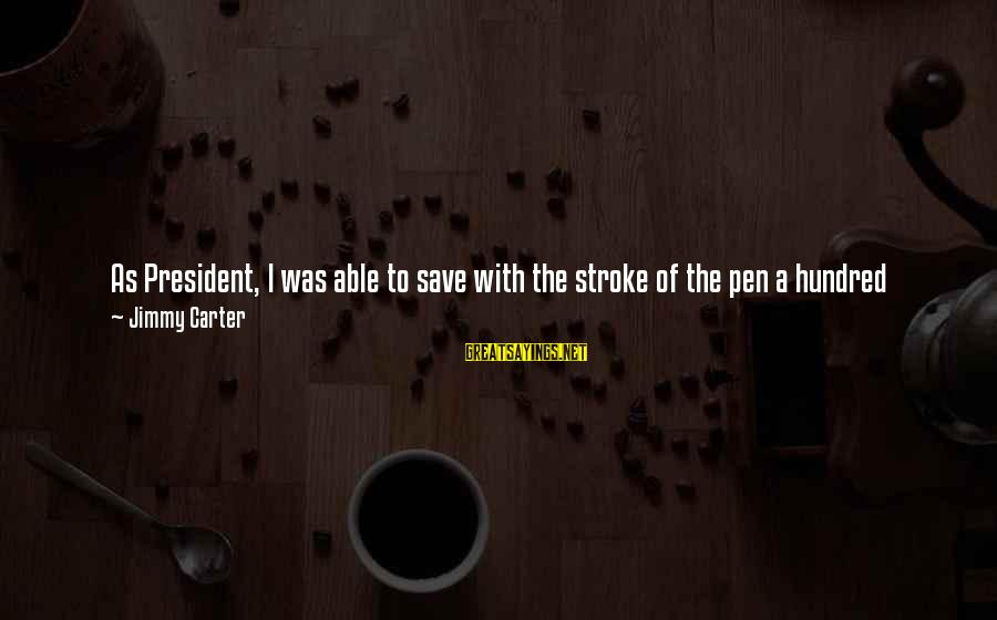 Good Friends Good Sayings By Jimmy Carter: As President, I was able to save with the stroke of the pen a hundred