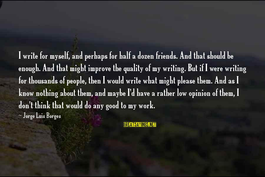 Good Friends Good Sayings By Jorge Luis Borges: I write for myself, and perhaps for half a dozen friends. And that should be