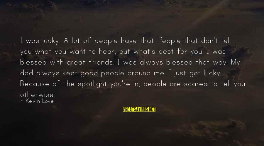 Good Friends Good Sayings By Kevin Love: I was lucky. A lot of people have that. People that don't tell you what