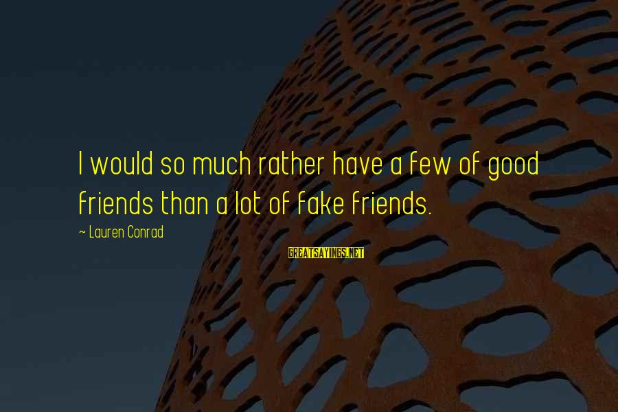 Good Friends Good Sayings By Lauren Conrad: I would so much rather have a few of good friends than a lot of