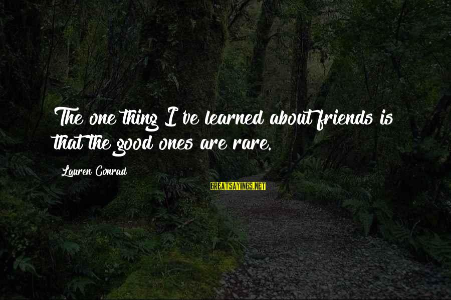 Good Friends Good Sayings By Lauren Conrad: The one thing I've learned about friends is that the good ones are rare.