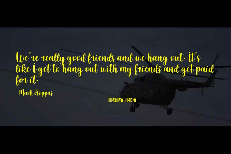Good Friends Good Sayings By Mark Hoppus: We're really good friends and we hang out. It's like I get to hang out