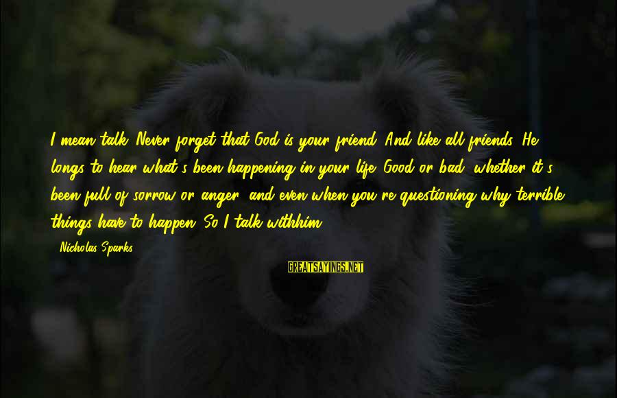 Good Friends Good Sayings By Nicholas Sparks: I mean talk. Never forget that God is your friend. And like all friends, He
